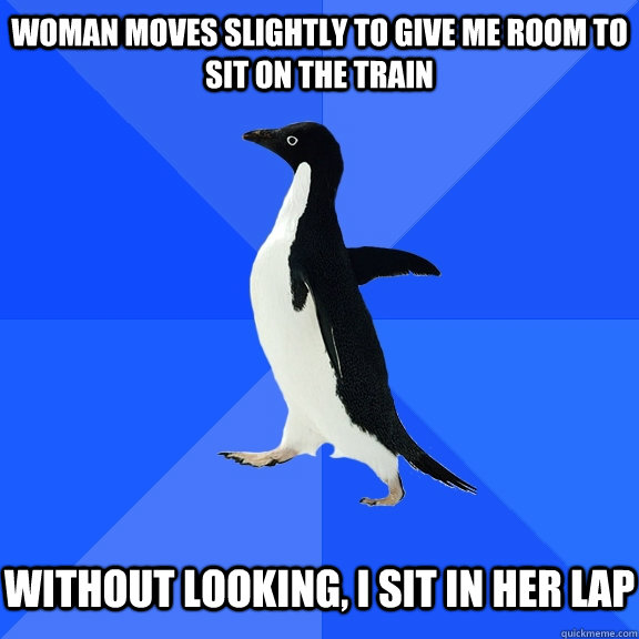 woman moves slightly to give me room to sit on the train wit - Socially Awkward Penguin