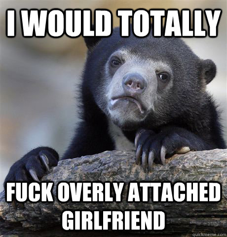 i would totally fuck overly attached girlfriend - Confession Bear