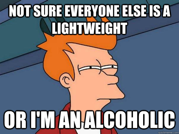 not sure everyone else is a lightweight or im an alcoholic - Futurama Fry