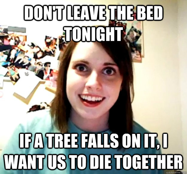 dont leave the bed tonight if a tree falls on it i want us - Overly Attached Girlfriend