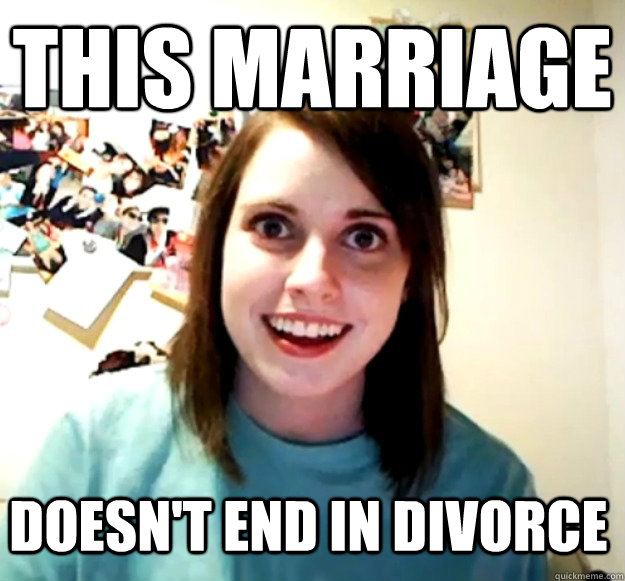this marriage doesnt end in divorce - Overly Attached Girlfriend