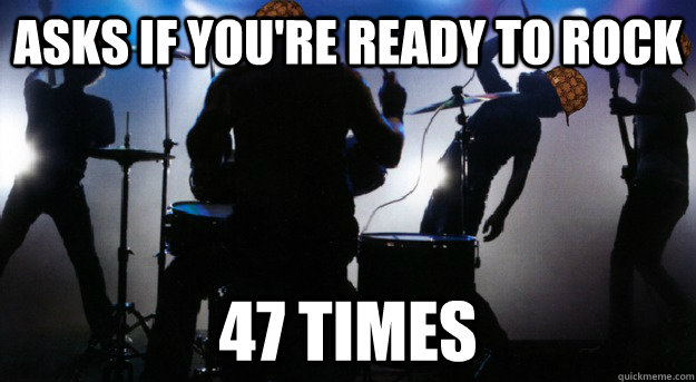 asks if youre ready to rock 47 times -