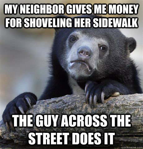 my neighbor gives me money for shoveling her sidewalk the gu - Confession Bear