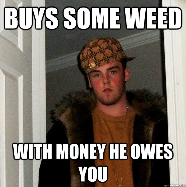 buys some weed with money he owes you - Scumbag Steve