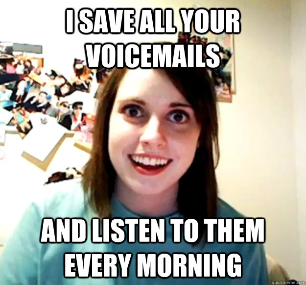 i save all your voicemails and listen to them every morning - Overly Attached Girlfriend