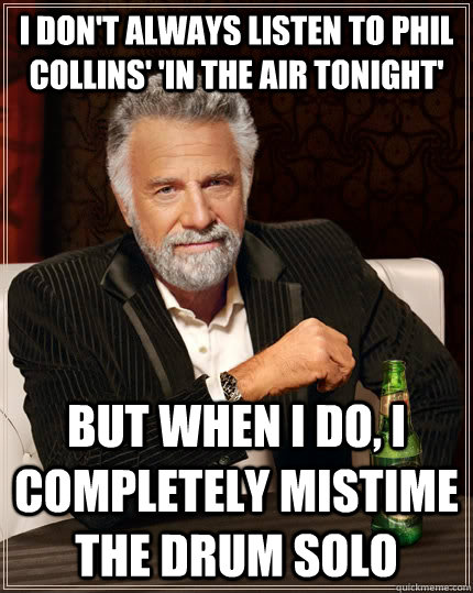 i dont always listen to phil collins in the air tonight  - The Most Interesting Man In The World