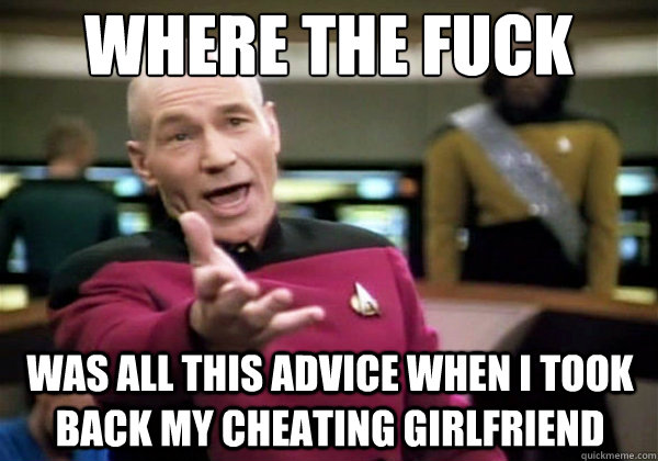 where the fuck was all this advice when i took back my cheat - Why The Fuck Picard