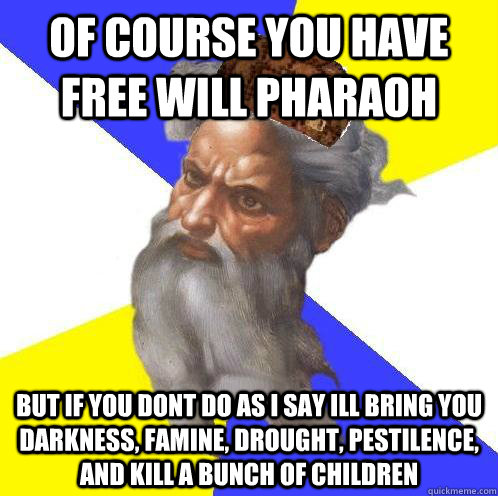 of course you have free will pharaoh but if you dont do as i - Scumbag God