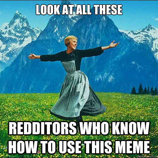 look at all these redditors who know how to use this meme - LOOK AT ALL THE GIFTS
