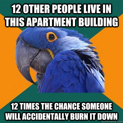 12 other people live in this apartment building 12 times the - Paranoid Parrot
