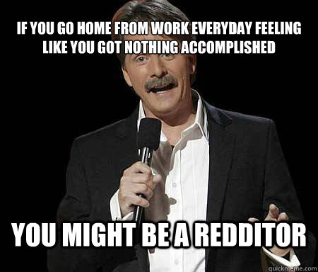 if you go home from work everyday feeling like you got nothi - Foxworthy Redditor