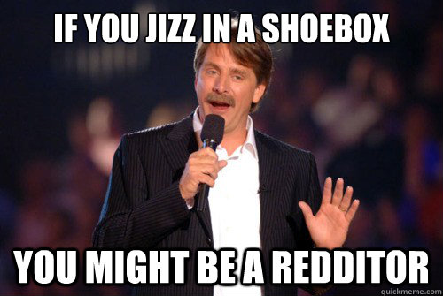 if you jizz in a shoebox you might be a redditor - Addicted Jeff Foxworthy