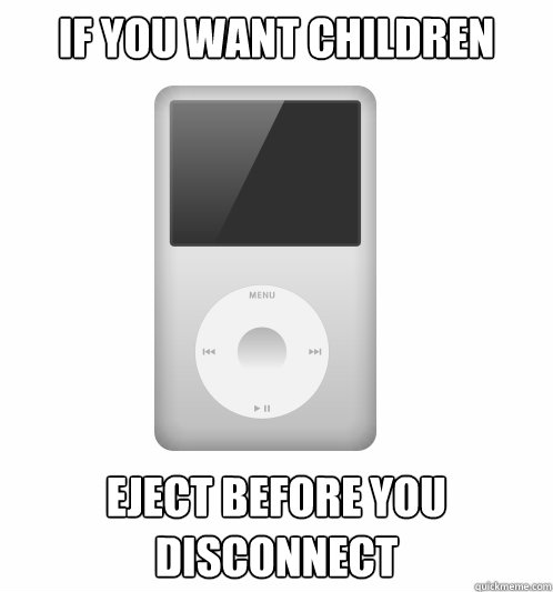 if you want children eject before you disconnect - Actual Advice iPod
