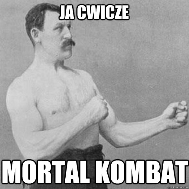 ja cwicze mortal kombat  - overly manly man
