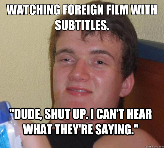 watching foreign film with subtitles dude shut up i can - 10 Guy