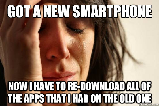 got a new smartphone now i have to redownload all of the ap - First World Problems