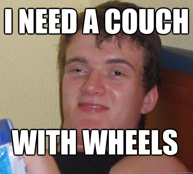 i need a couch with wheels  - 10 Guy