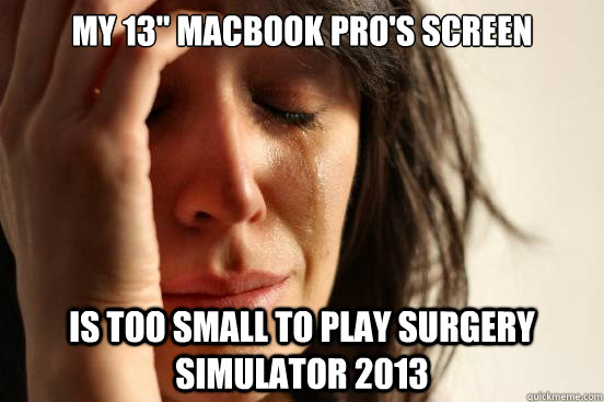 my 13 macbook pros screen is too small to play surgery sim - First World Problems