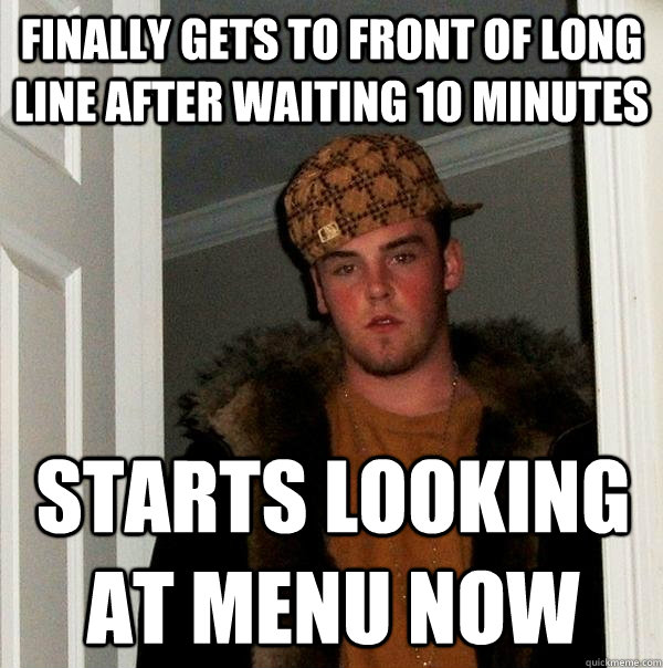 finally gets to front of long line after waiting 10 minutes  - Scumbag Steve