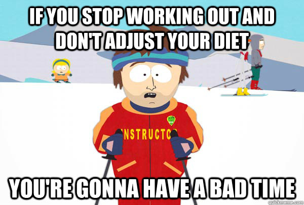 if you stop working out and dont adjust your diet youre go - Super Cool Ski Instructor