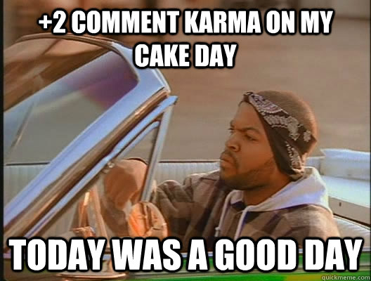 2 comment karma on my cake day today was a good day - today was a good day