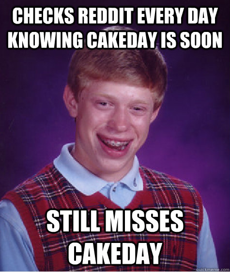 checks reddit every day knowing cakeday is soon still misses - Bad Luck Brian