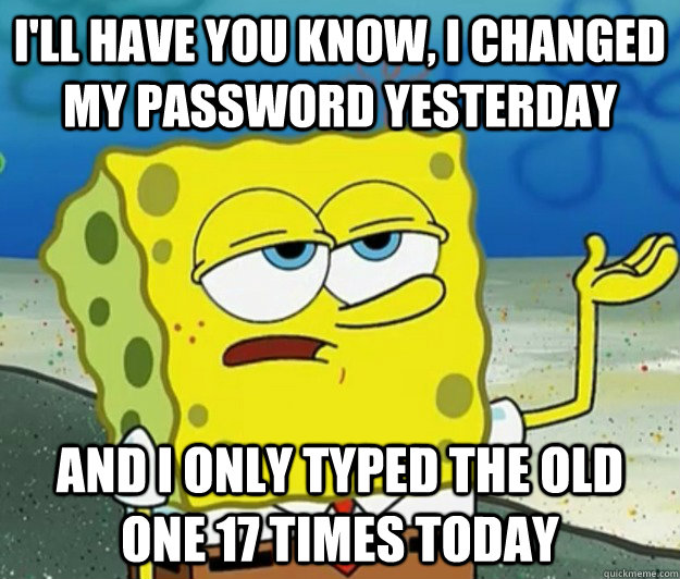 ill have you know i changed my password yesterday and i on - Tough Spongebob