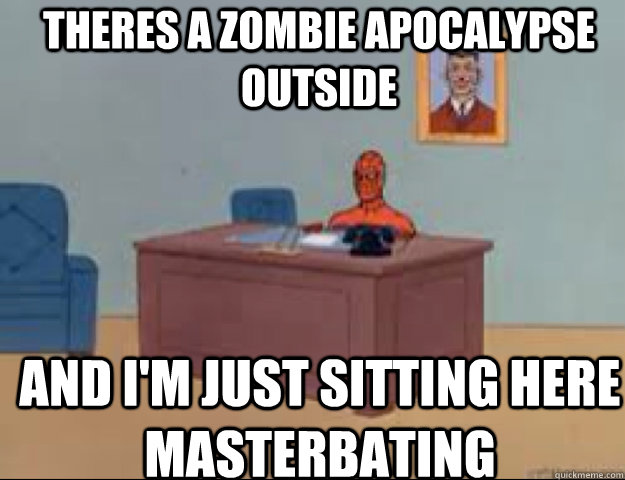 theres a zombie apocalypse outside and im just sitting here - masterbating spider man