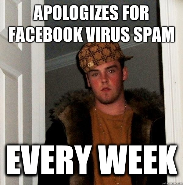 Apologizes for Facebook virus spam Every week - Scumbag Steve