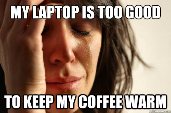 my laptop is too good to keep my coffee warm - First World Problems