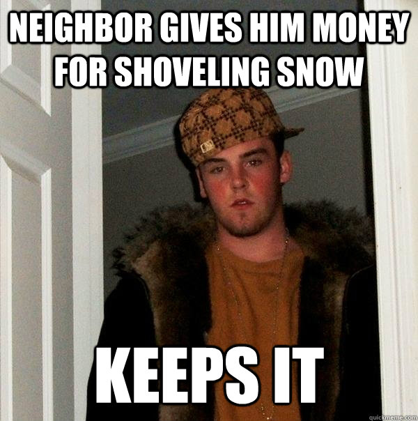 neighbor gives him money for shoveling snow keeps it - Scumbag Steve