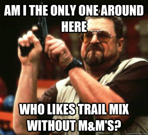 am i the only one around here who likes trail mix without m - Am I The Only One Around Here