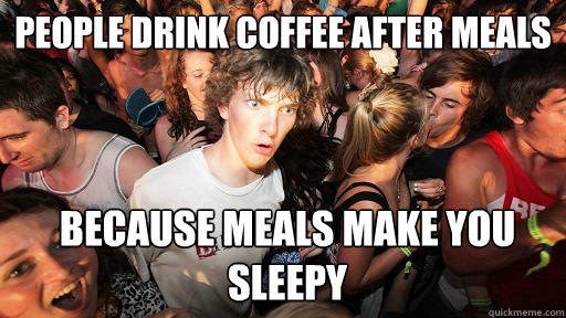 people drink coffee after meals because meals make you sleep - Sudden Clarity Clarence