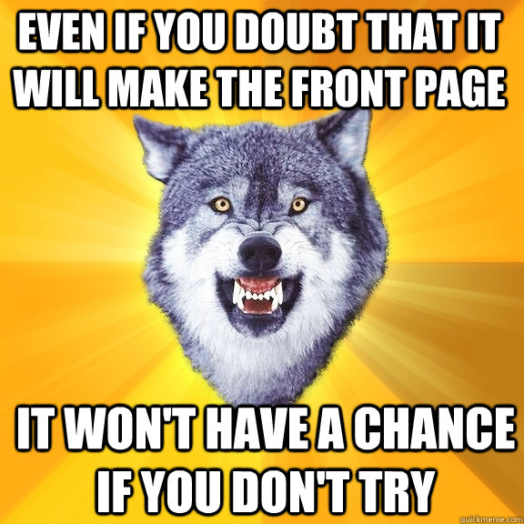 even if you doubt that it will make the front page it wont  - Courage Wolf