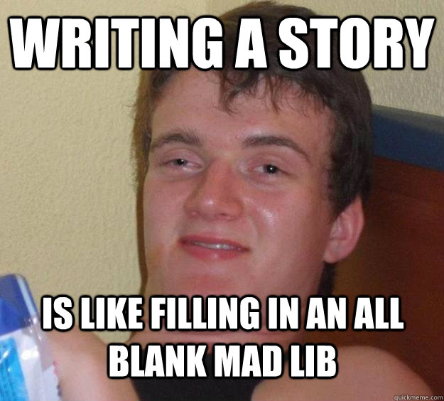 writing a story is like filling in an all blank mad lib - 10 Guy