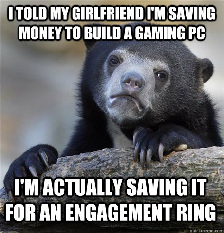 i told my girlfriend im saving money to build a gaming pc i - Confession Bear