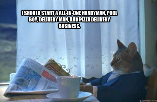 i should start a allinone handyman pool boy delivery man - Sophisticated Cat