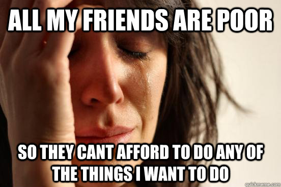all my friends are poor so they cant afford to do any of the - First World Problems