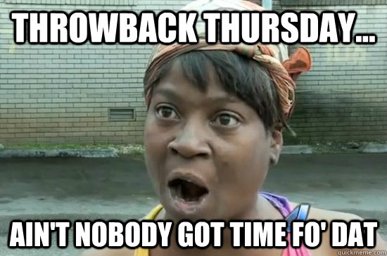 throwback thursday aint nobody got time fo dat - Aint nobody got time for that