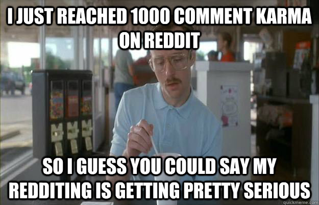 i just reached 1000 comment karma on reddit so i guess you c - Gettin Pretty Serious