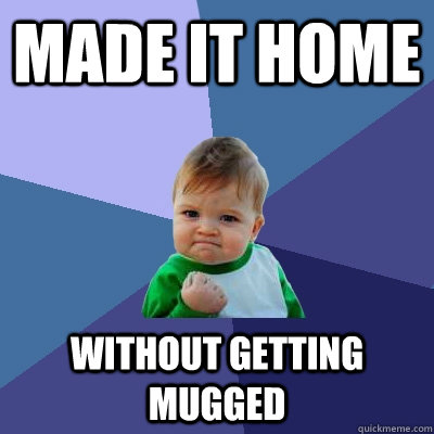 made it home without getting mugged - Success Kid
