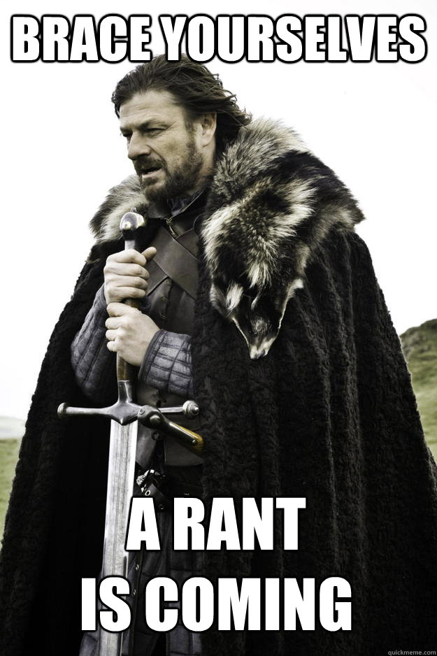 brace yourselves a rant is coming - Winter is coming