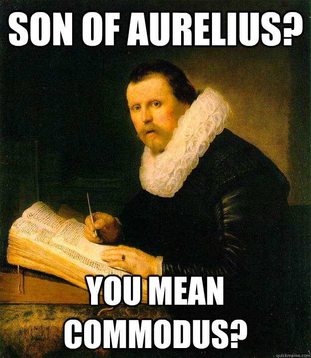 son of aurelius you mean commodus - Musically Oblivious Historian