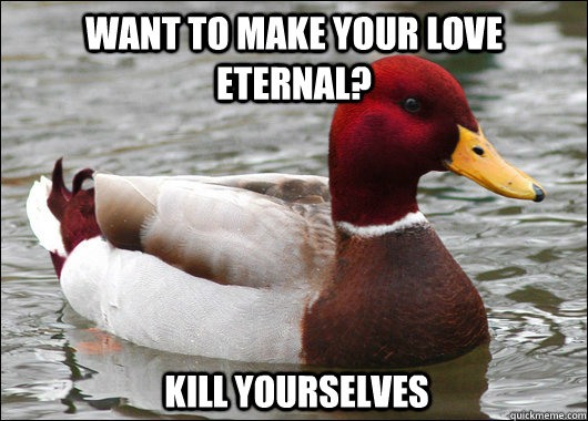 want to make your love eternal kill yourselves - Malicious Advice Mallard