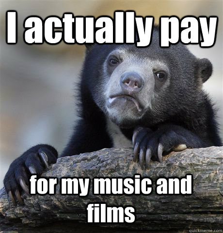 i actually pay for my music and films - Confession Bear