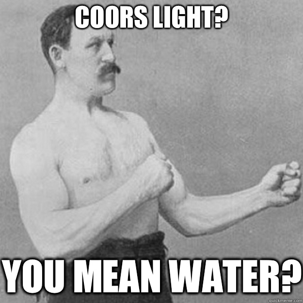 Coors Light YOU MEAN WATER - overly manly man