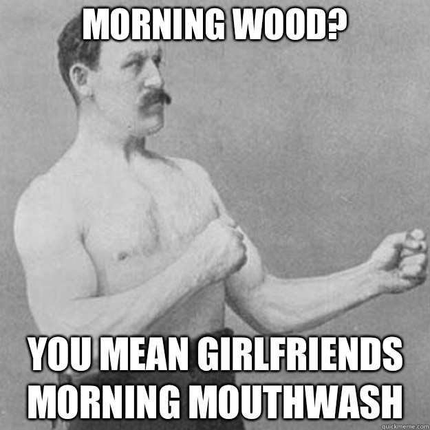 Morning Wood You mean Girlfriends morning mouthwash  - overly manly man
