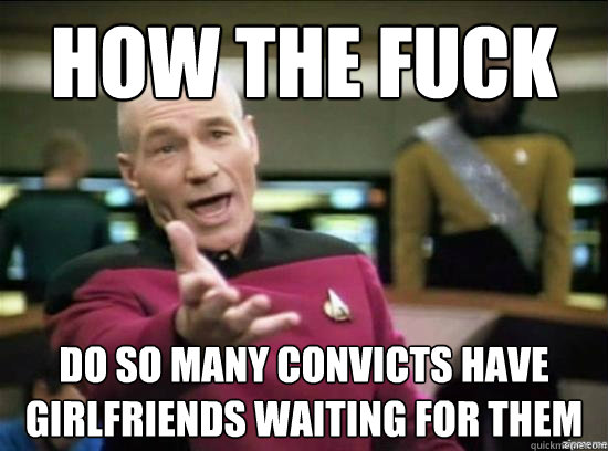 how the fuck do so many convicts have girlfriends waiting fo - Annoyed Picard HD
