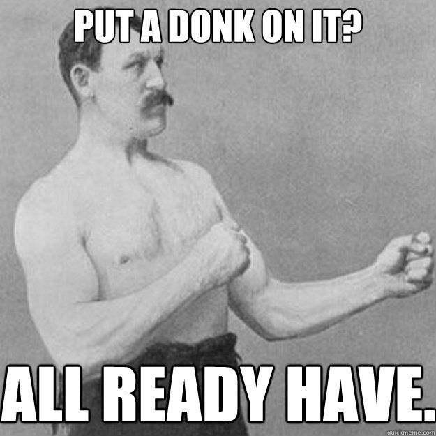 put a donk on it all ready have - overly manly man