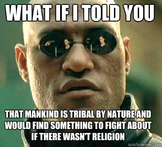 what if i told you that mankind is tribal by nature and woul - Matrix Morpheus
